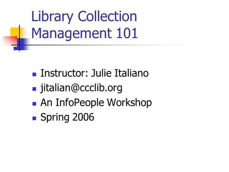 Library Collection Management 101 Instructor: Julie Italiano An InfoPeople Workshop Spring 2006.