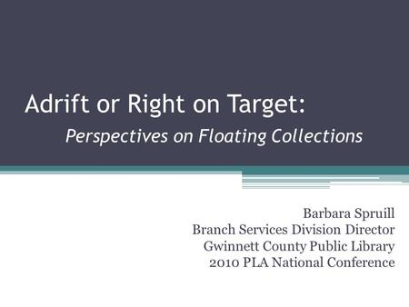 Adrift or Right on Target: Perspectives on Floating Collections Barbara Spruill Branch Services Division Director Gwinnett County Public Library 2010 PLA.