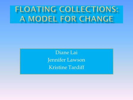 Diane Lai Jennifer Lawson Kristine Tardiff.  What are Floating Collections  Why Float?  Concerns  Library Experiences and Results  Implementing a.