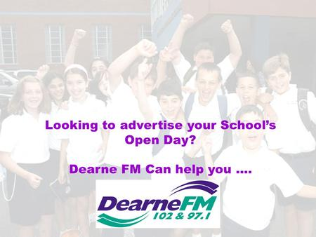 Looking to advertise your School's Open Day? Dearne FM Can help you ….