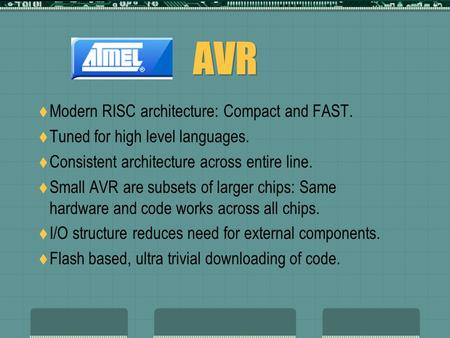 AVR  Modern RISC architecture: Compact and FAST.  Tuned for high level languages.  Consistent architecture across entire line.  Small AVR are subsets.