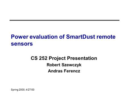 Spring 2000, 4/27/00 Power evaluation of SmartDust remote sensors CS 252 Project Presentation Robert Szewczyk Andras Ferencz.