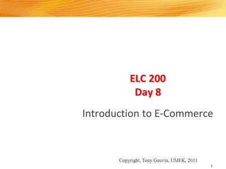 ELC 200 Day 8 Introduction to E-Commerce 1 Copyright, Tony Gauvin, UMFK, 2011.