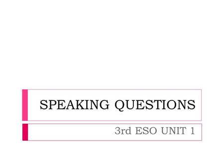 SPEAKING QUESTIONS 3rd ESO UNIT 1. SPEAKING QUESTIONS UNIT 1 WHAT DO YOU DO BEFORE / AFTER / WHEN...?... YOU WAKE UP?... YOU GET UP?....YOU GO TO SCHOOL?...