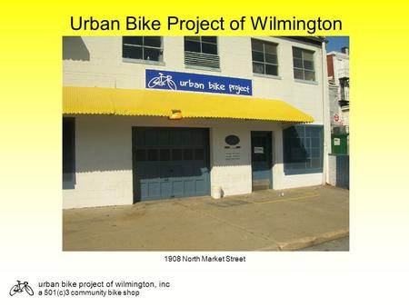 Urban bike project of wilmington, inc a 501(c)3 community bike shop Urban Bike Project of Wilmington 1908 North Market Street.