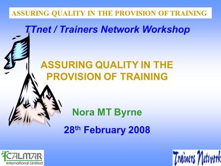 ASSURING QUALITY IN THE PROVISION OF TRAINING TTnet / Trainers Network Workshop ASSURING QUALITY IN THE PROVISION OF TRAINING Nora MT Byrne 28 th February.