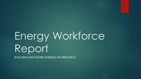 Energy Workforce Report BUILDING THE FUTURE ENERGY WORKFORCE.