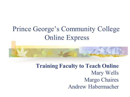 Prince George's Community College Online Express Training Faculty to Teach Online Mary Wells Margo Chaires Andrew Habermacher.