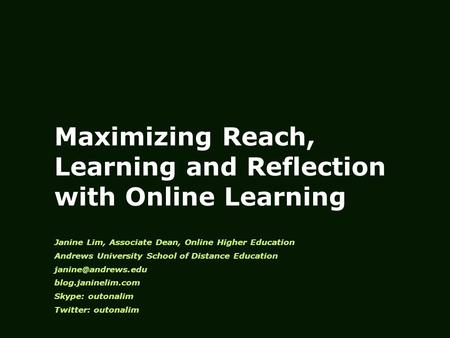Maximizing Reach, Learning and Reflection with Online Learning Janine Lim, Associate Dean, Online Higher Education Andrews University School of Distance.