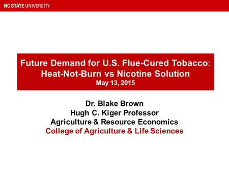 Future Demand for U.S. Flue-Cured Tobacco: Heat-Not-Burn vs Nicotine Solution May 13, 2015 Dr. Blake Brown Hugh C. Kiger Professor Agriculture & Resource.
