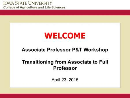 College of Agriculture and Life Sciences WELCOME Associate Professor P&T Workshop Transitioning from Associate to Full Professor April 23, 2015.