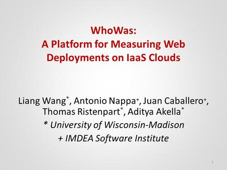 WhoWas: A Platform for Measuring Web Deployments on IaaS Clouds Liang Wang *, Antonio Nappa +, Juan Caballero +, Thomas Ristenpart *, Aditya Akella * *