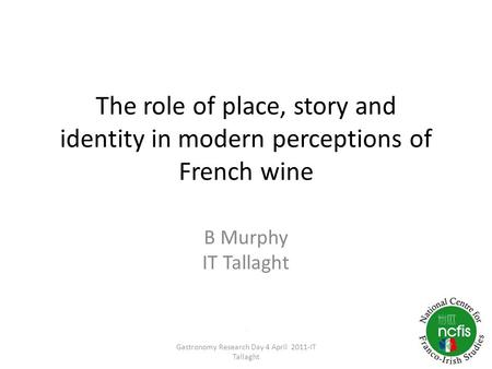 The role of place, story and identity in modern perceptions of French wine B Murphy IT Tallaght. Gastronomy Research Day 4 April 2011-IT Tallaght.