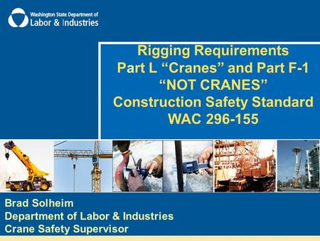 "Rigging Requirements Part L ""Cranes"" and Part F-1 ""NOT CRANES"" Construction Safety Standard WAC 296-155 Brad Solheim Department of Labor & Industries Crane."