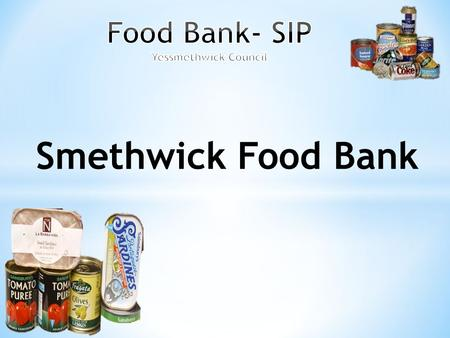 Smethwick Food Bank. Who are we ? We are part of the Yessmethwick Council, where we have discussions on things, where we think will help either in school.