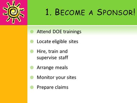 1. B ECOME A S PONSOR !  Attend DOE trainings  Locate eligible sites  Hire, train and supervise staff  Arrange meals  Monitor your sites  Prepare.