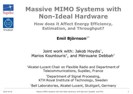 Massive MIMO Systems with Non-Ideal Hardware Emil Björnson ‡* Joint work with: Jakob Hoydis †, Marios Kountouris ‡, and Mérouane Debbah ‡ ‡ Alcatel-Lucent.