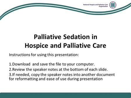 National Hospice and Palliative Care Organization Palliative Sedation in Hospice and Palliative Care Instructions for using this presentation: 1.Download.