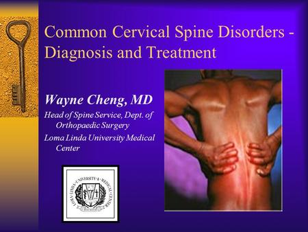 Common Cervical Spine Disorders - Diagnosis and Treatment Wayne Cheng, MD Head of Spine Service, Dept. of Orthopaedic Surgery Loma Linda University Medical.