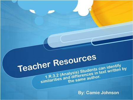 Teacher Resources 1.R.3.2 (Analysis) Students can identify similarities and differences in text written by the same author. By: Camie Johnson.