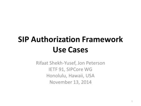 SIP Authorization Framework Use Cases Rifaat Shekh-Yusef, Jon Peterson IETF 91, SIPCore WG Honolulu, Hawaii, USA November 13, 2014 1.