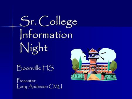 Sr. College Information Night Sr. College Information Night Boonville HS Presenter Larry Anderson CMU.