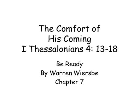 The Comfort of His Coming I Thessalonians 4: 13-18 Be Ready By Warren Wiersbe Chapter 7.