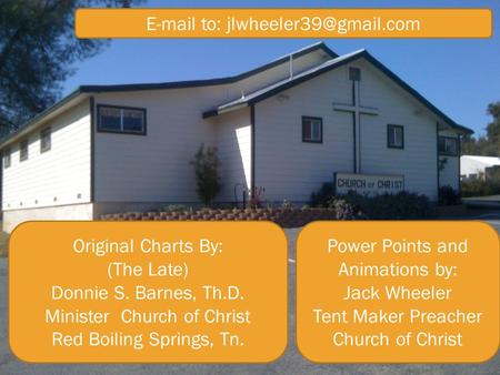 Original Charts By: (The Late) Donnie S. Barnes, Th.D. Minister Church of Christ Red Boiling Springs, Tn. Power Points and Animations by: Jack Wheeler.
