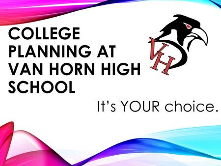 COLLEGE PLANNING AT VAN HORN HIGH SCHOOL It's YOUR choice.
