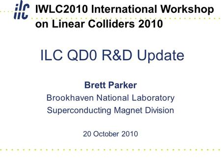 Brett Parker Brookhaven National Laboratory Superconducting Magnet Division 20 October 2010 ILC QD0 R&D Update IWLC2010 International Workshop on Linear.