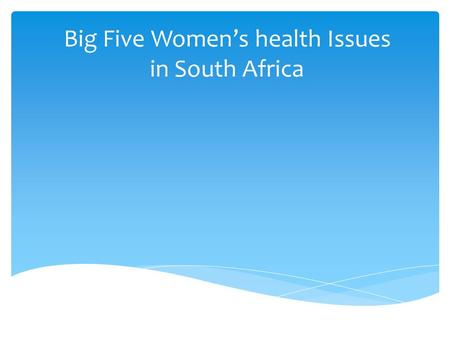 Big Five Women's health Issues in South Africa.  Single biggest factor ensuring change is continual pressure of a group of determined and motivated people.