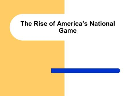 The Rise of America's National Game. 19 th Century Baseball Three Stages: 1. Bat-and-ball games played by boys 2. The club-based (fraternal game) 3. Commercial.