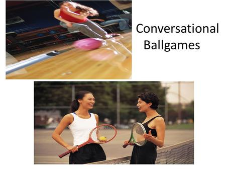 Co Conversational Ballgames. Page 107 A. 1. TennisB. Bowling B. 1. Western-style conversations involve an exchange of ideas. 2. If one person introduces.