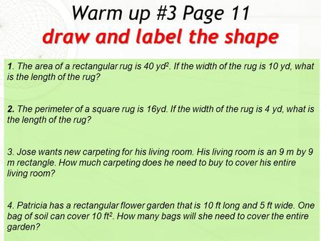 draw and label the shape Warm up #3 Page 11 draw and label the shape 1. The area of a rectangular rug is 40 yd 2. If the width of the rug is 10 yd, what.