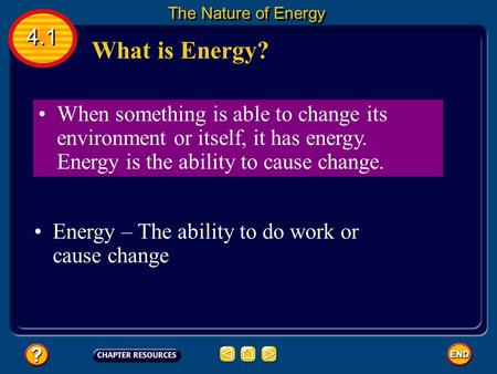 When something is able to change its environment or itself, it has energy. Energy is the ability to cause change. Energy – The ability to do work or cause.
