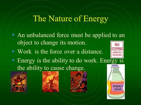 The Nature of Energy An unbalanced force must be applied to an object to change its motion. Work is the force over a distance. Energy is the ability to.
