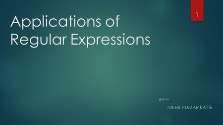 Applications of Regular Expressions BY— NIKHIL KUMAR KATTE 1.