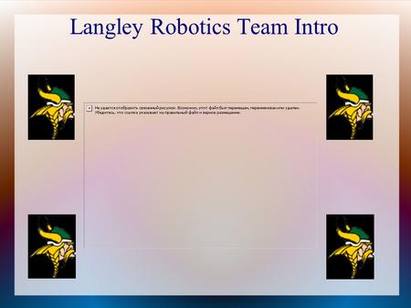Langley Robotics Team Intro. What We'll Talk About Today What does the Robotics team do? What will team members be doing? When do we meet? Benefits of.