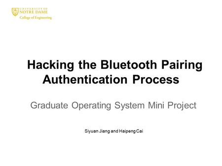 Hacking the Bluetooth Pairing Authentication Process Graduate Operating System Mini Project Siyuan Jiang and Haipeng Cai.
