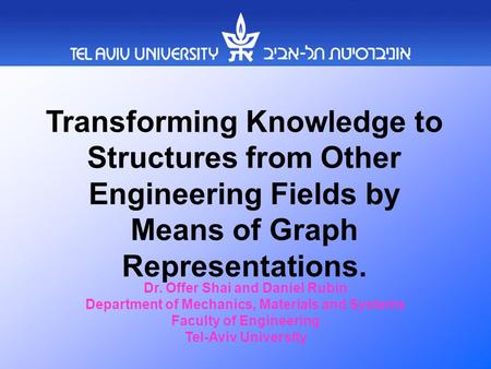 Transforming Knowledge to Structures from Other Engineering Fields by Means of Graph Representations. Dr. Offer Shai and Daniel Rubin Department of Mechanics,