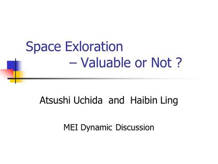 Space Exloration – Valuable or Not ? Atsushi Uchida and Haibin Ling MEI Dynamic Discussion.