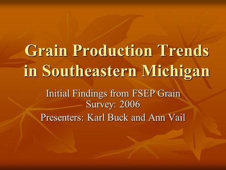 Grain Production Trends in Southeastern Michigan Initial Findings from FSEP Grain Survey: 2006 Presenters: Karl Buck and Ann Vail.