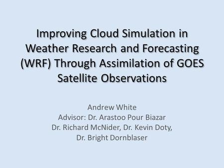 Improving Cloud Simulation in Weather Research and Forecasting (WRF) Through Assimilation of GOES Satellite Observations Andrew White Advisor: Dr. Arastoo.