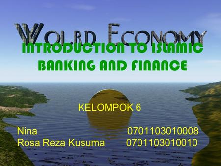 INTRODUCTION TO ISLAMIC BANKING AND FINANCE KELOMPOK 6 Nina 0701103010008 Rosa Reza Kusuma 0701103010010.