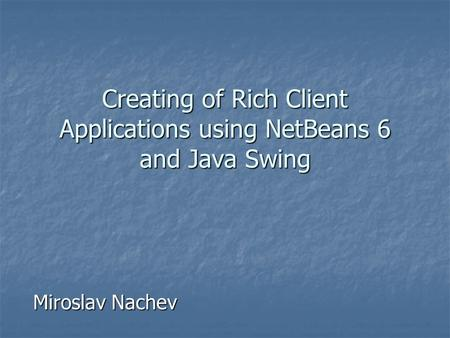 Creating of Rich Client Applications using NetBeans 6 and Java Swing Miroslav Nachev.