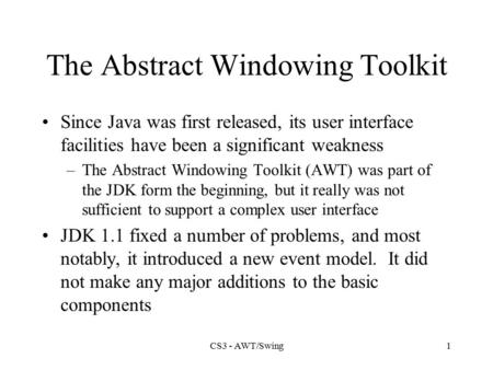 CS3 - AWT/Swing1 The Abstract Windowing Toolkit Since Java was first released, its user interface facilities have been a significant weakness –The Abstract.