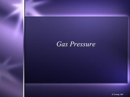 Gas Pressure D. Crowley, 2007. Gas Pressure To understand what causes gas pressure Sunday, August 23, 2015.