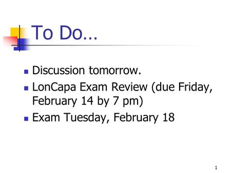 To Do… Discussion tomorrow. LonCapa Exam Review (due Friday, February 14 by 7 pm) Exam Tuesday, February 18 1.
