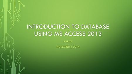INTRODUCTION TO DATABASE USING MS ACCESS 2013 PART 2 NOVEMBER 4, 2014.