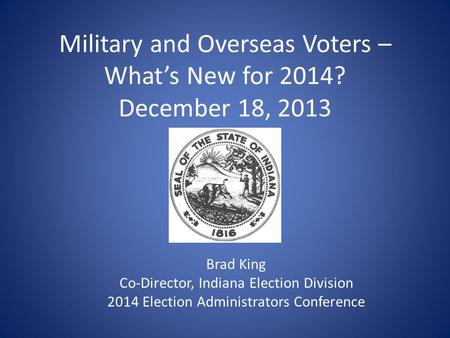 Military and Overseas Voters – What's New for 2014? December 18, 2013 Brad King Co-Director, Indiana Election Division 2014 Election Administrators Conference.